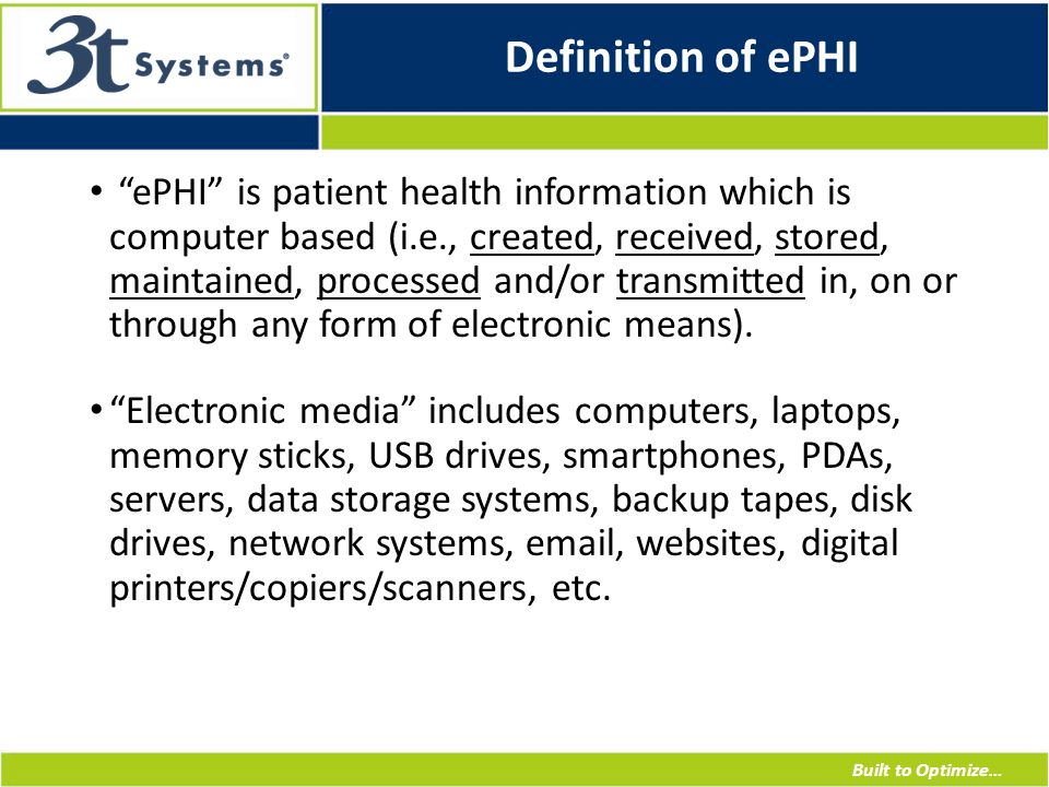 Built to Optimize… Definition of ePHI ePHI is patient health information which is computer based (i.e., created, received, stored, maintained, processed and/or transmitted in, on or through any form of electronic means).