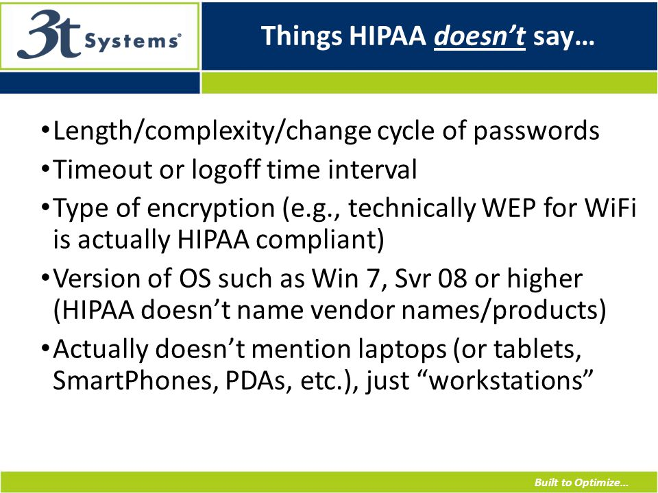 Built to Optimize… Things HIPAA doesn't say… Length/complexity/change cycle of passwords Timeout or logoff time interval Type of encryption (e.g., technically WEP for WiFi is actually HIPAA compliant) Version of OS such as Win 7, Svr 08 or higher (HIPAA doesn't name vendor names/products) Actually doesn't mention laptops (or tablets, SmartPhones, PDAs, etc.), just workstations