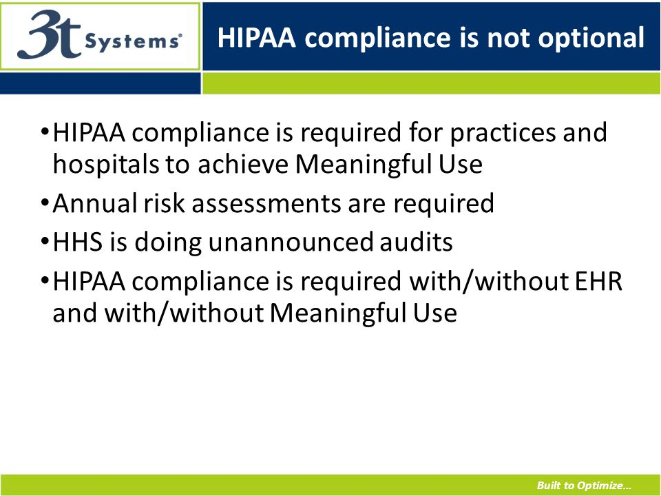 Built to Optimize… HIPAA compliance is not optional HIPAA compliance is required for practices and hospitals to achieve Meaningful Use Annual risk assessments are required HHS is doing unannounced audits HIPAA compliance is required with/without EHR and with/without Meaningful Use