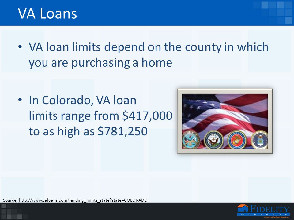 VA Loans VA loan limits depend on the county in which you are purchasing a home In Colorado, VA loan limits range from $417,000 to as high as $781,250 Source: http://www.valoans.com/lending_limits_state state=COLORADO