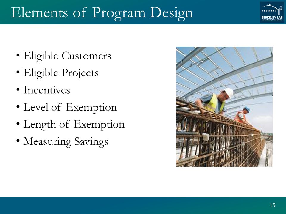 Elements of Program Design Eligible Customers Eligible Projects Incentives Level of Exemption Length of Exemption Measuring Savings 15