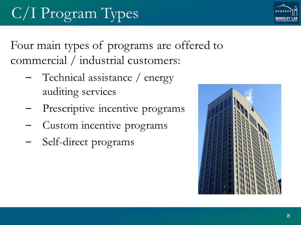 C/I Program Types Four main types of programs are offered to commercial / industrial customers: ‒ Technical assistance / energy auditing services ‒ Prescriptive incentive programs ‒ Custom incentive programs ‒ Self-direct programs 8