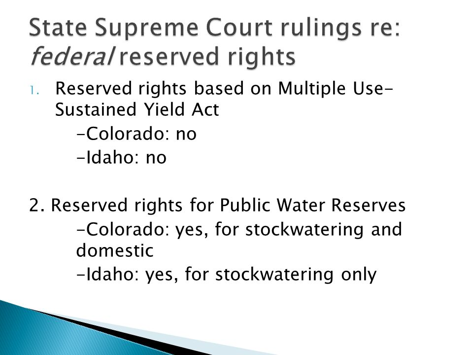 1. Reserved rights based on Multiple Use- Sustained Yield Act -Colorado: no -Idaho: no 2. Reserved rights for Public Water Reserves -Colorado: yes, fo
