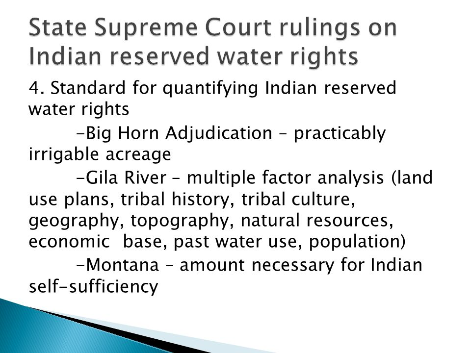 4. Standard for quantifying Indian reserved water rights -Big Horn Adjudication – practicably irrigable acreage -Gila River – multiple factor analysis