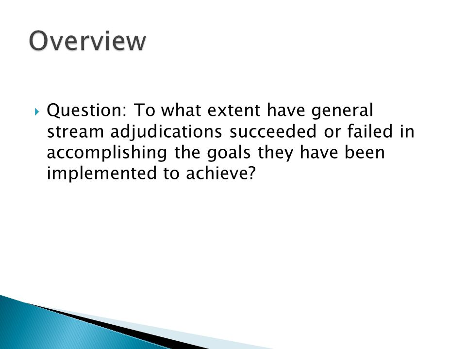  Question: To what extent have general stream adjudications succeeded or failed in accomplishing the goals they have been implemented to achieve?