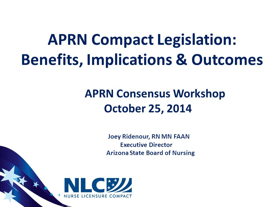 Next Steps as of 10/25/2014 _______________________________  Additional potential revisions based on adopted changes to current NLC  Adoption by NCSBN Delegate Assembly  Legislation Considered by State Legislatures  Goal is for the APRN Compact to be adopted by January 2016, to coincide with the Consensus Model timeline