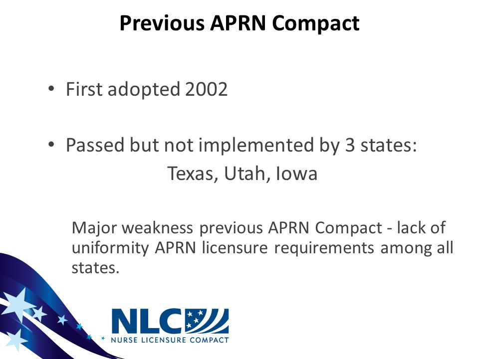 Previous APRN Compact First adopted 2002 Passed but not implemented by 3 states: Texas, Utah, Iowa Major weakness previous APRN Compact - lack of uniformity APRN licensure requirements among all states.