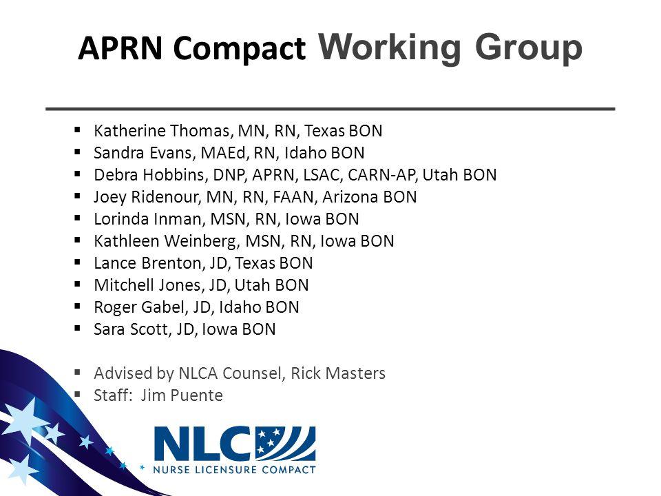 APRN Compact Working Group ____________________________  Katherine Thomas, MN, RN, Texas BON  Sandra Evans, MAEd, RN, Idaho BON  Debra Hobbins, DNP, APRN, LSAC, CARN-AP, Utah BON  Joey Ridenour, MN, RN, FAAN, Arizona BON  Lorinda Inman, MSN, RN, Iowa BON  Kathleen Weinberg, MSN, RN, Iowa BON  Lance Brenton, JD, Texas BON  Mitchell Jones, JD, Utah BON  Roger Gabel, JD, Idaho BON  Sara Scott, JD, Iowa BON  Advised by NLCA Counsel, Rick Masters  Staff: Jim Puente