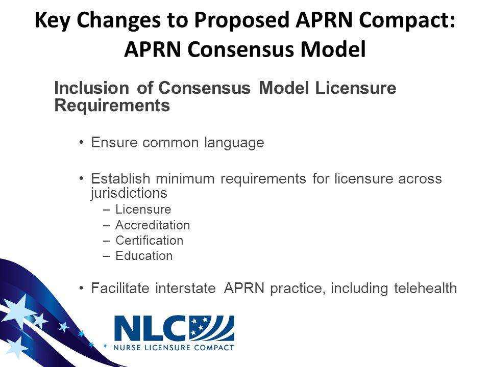 Key Changes to Proposed APRN Compact: APRN Consensus Model Inclusion of Consensus Model Licensure Requirements Ensure common language Establish minimum requirements for licensure across jurisdictions –Licensure –Accreditation –Certification –Education Facilitate interstate APRN practice, including telehealth