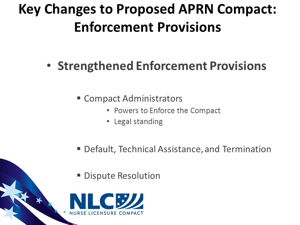 Key Changes to Proposed APRN Compact: Enforcement Provisions Strengthened Enforcement Provisions  Compact Administrators Powers to Enforce the Compact Legal standing  Default, Technical Assistance, and Termination  Dispute Resolution