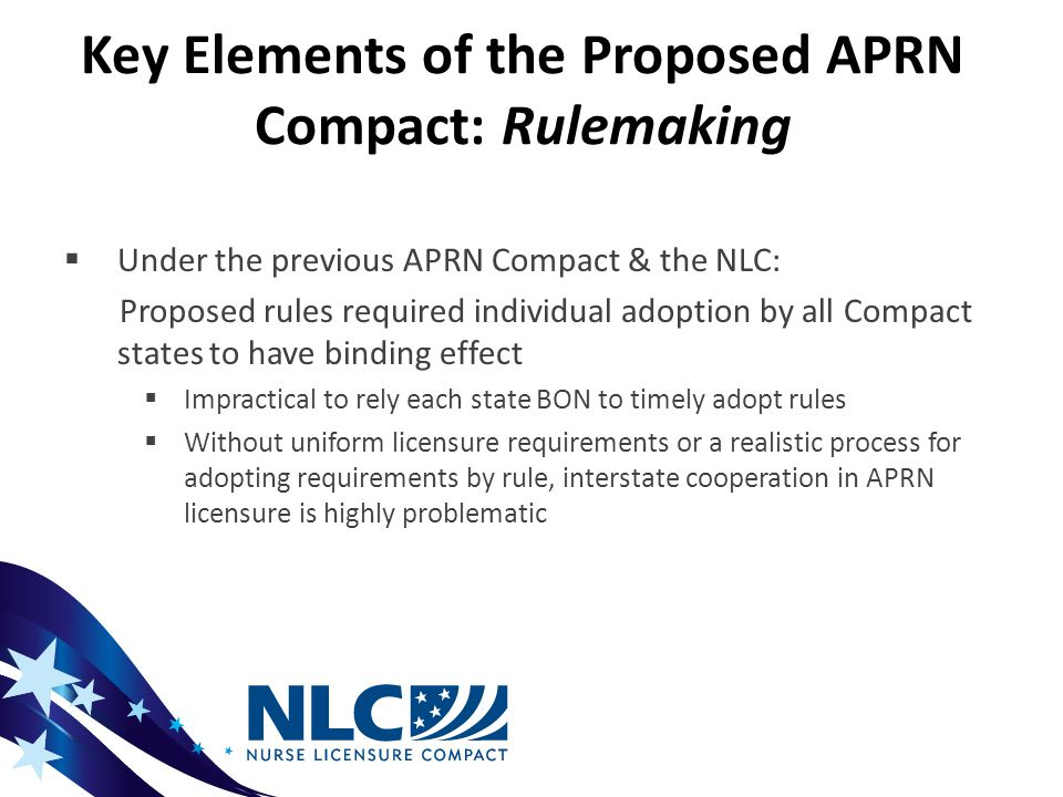 Key Elements of the Proposed APRN Compact: Rulemaking  Under the previous APRN Compact & the NLC: Proposed rules required individual adoption by all Compact states to have binding effect  Impractical to rely each state BON to timely adopt rules  Without uniform licensure requirements or a realistic process for adopting requirements by rule, interstate cooperation in APRN licensure is highly problematic