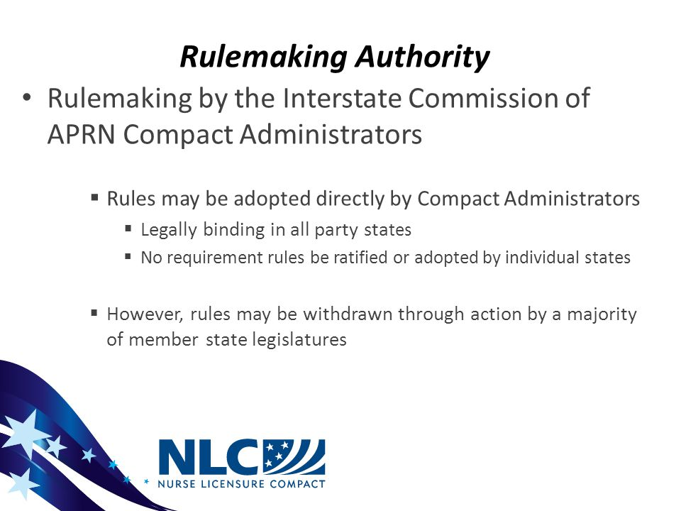Rulemaking Authority Rulemaking by the Interstate Commission of APRN Compact Administrators  Rules may be adopted directly by Compact Administrators  Legally binding in all party sta tes  No requirement rules be ratified or adopted by individual states  However, rules may be withdrawn through action by a majority of member state legislatures