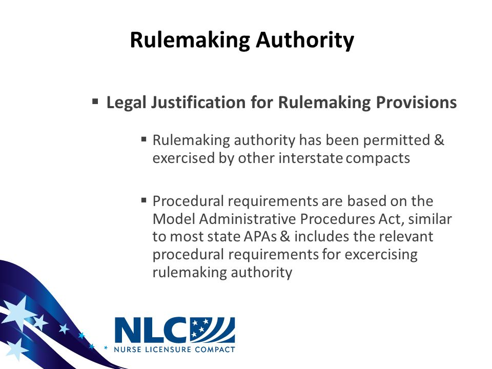 Rulemaking Authority  Legal Justification for Rulemaking Provisions  Rulemaking authority has been permitted & exercised by other interstate compacts  Procedural requirements are based on the Model Administrative Procedures Act, similar to most state APAs & includes the relevant procedural requirements for excercising rulemaking authority