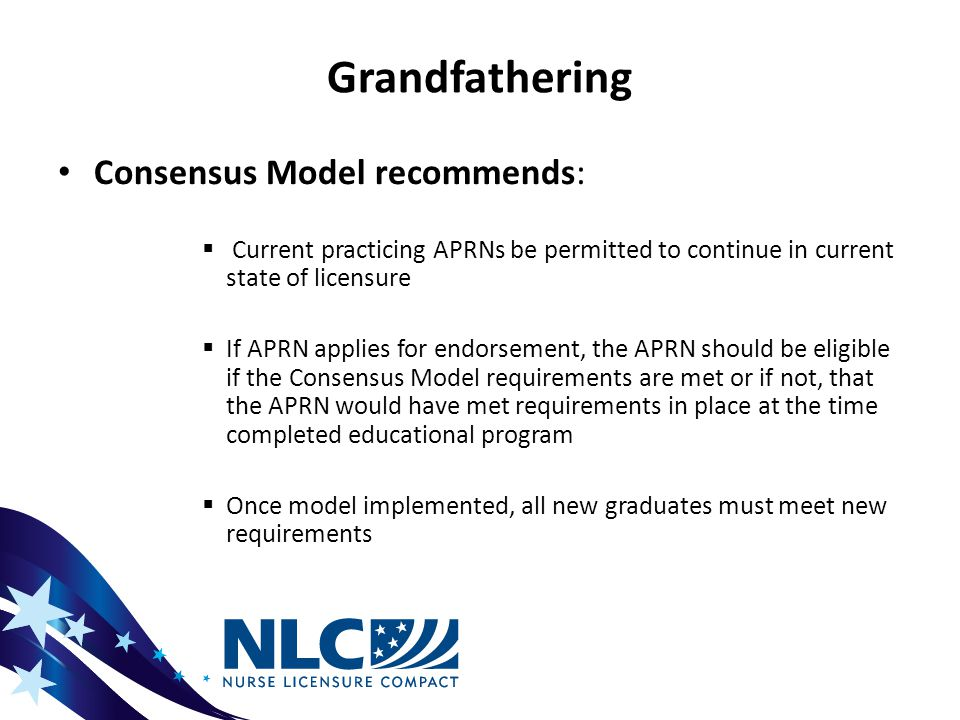 Grandfathering Consensus Model recommends:  Current practicing APRNs be permitted to continue in current state of licensure  If APRN applies for endorsement, the APRN should be eligible if the Consensus Model requirements are met or if not, that the APRN would have met requirements in place at the time completed educational program  Once model implemented, all new graduates must meet new requirements