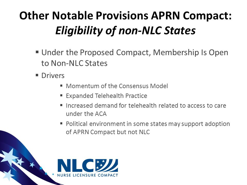Other Notable Provisions APRN Compact: Eligibility of non-NLC States  Under the Proposed Compact, Membership Is Open to Non-NLC States  Drivers  Momentum of the Consensus Model  Expanded Telehealth Practice  Increased demand for telehealth related to access to care under the ACA  Political environment in some states may support adoption of APRN Compact but not NLC