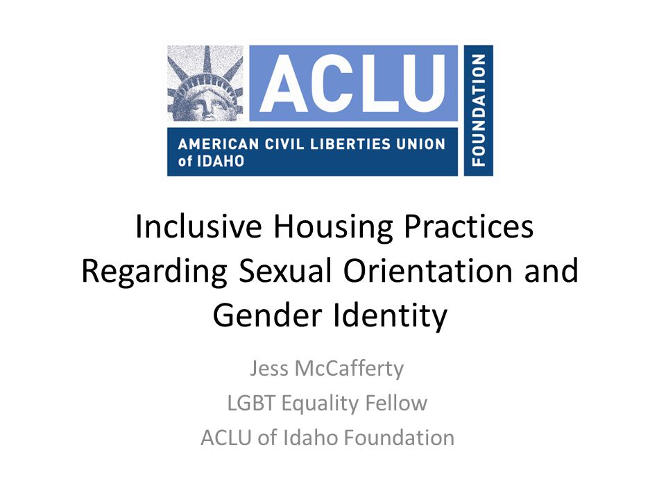 Inclusive Housing Practices Regarding Sexual Orientation and Gender Identity Jess McCafferty LGBT Equality Fellow ACLU of Idaho Foundation