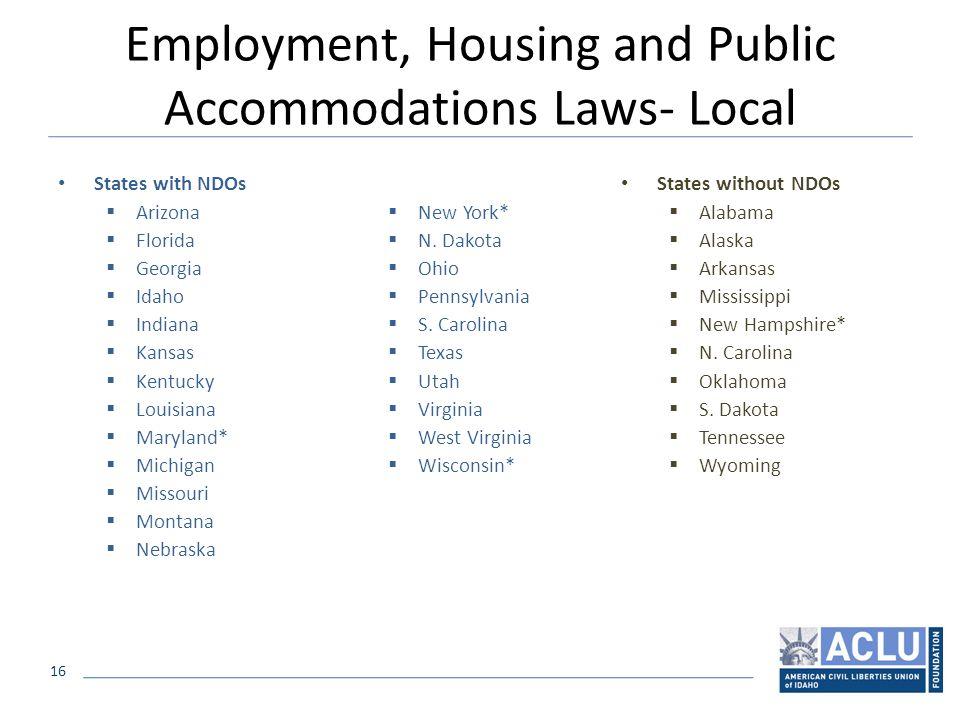16 Employment, Housing and Public Accommodations Laws- Local States with NDOs  Arizona  Florida  Georgia  Idaho  Indiana  Kansas  Kentucky  Louisiana  Maryland*  Michigan  Missouri  Montana  Nebraska  New York*  N.