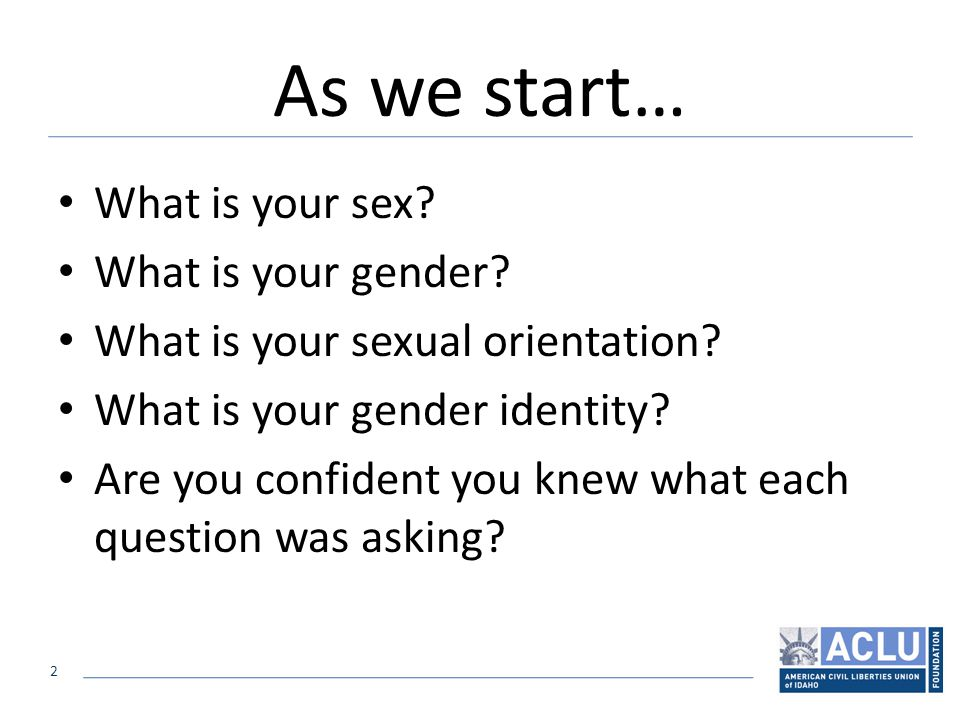 2 As we start… What is your sex. What is your gender.