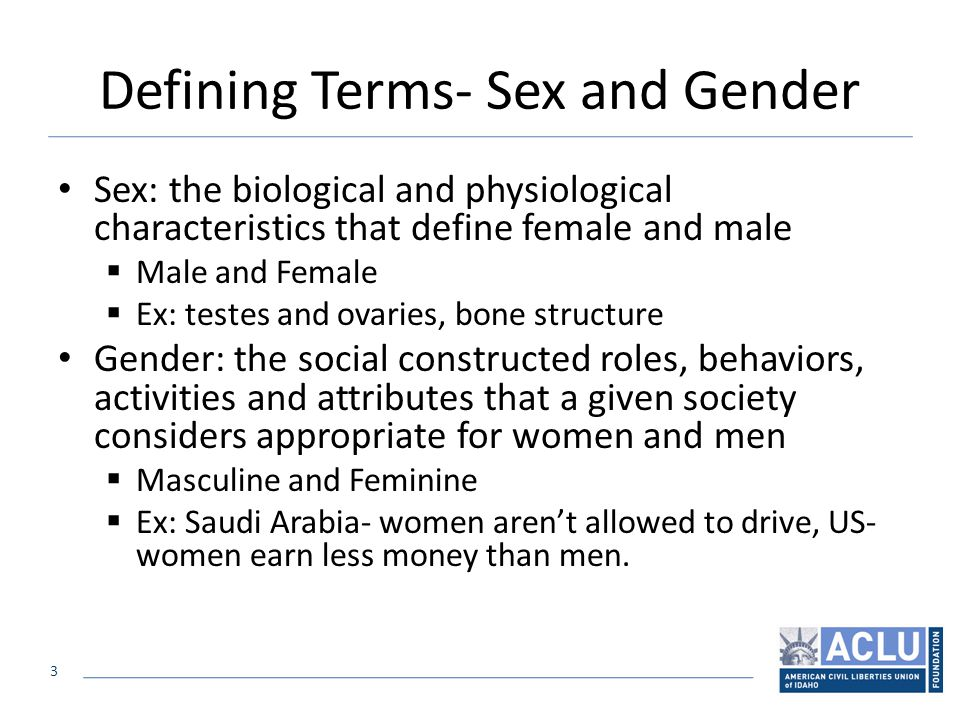 3 Defining Terms- Sex and Gender Sex: the biological and physiological characteristics that define female and male  Male and Female  Ex: testes and ovaries, bone structure Gender: the social constructed roles, behaviors, activities and attributes that a given society considers appropriate for women and men  Masculine and Feminine  Ex: Saudi Arabia- women aren't allowed to drive, US- women earn less money than men.