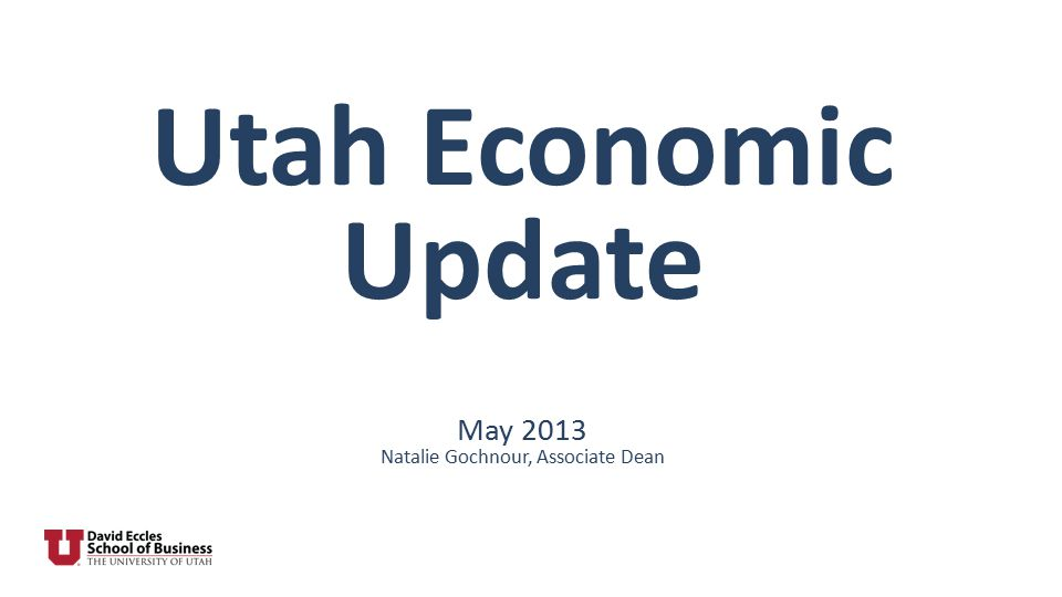 Utah Economic Update May 2013 Natalie Gochnour, Associate Dean
