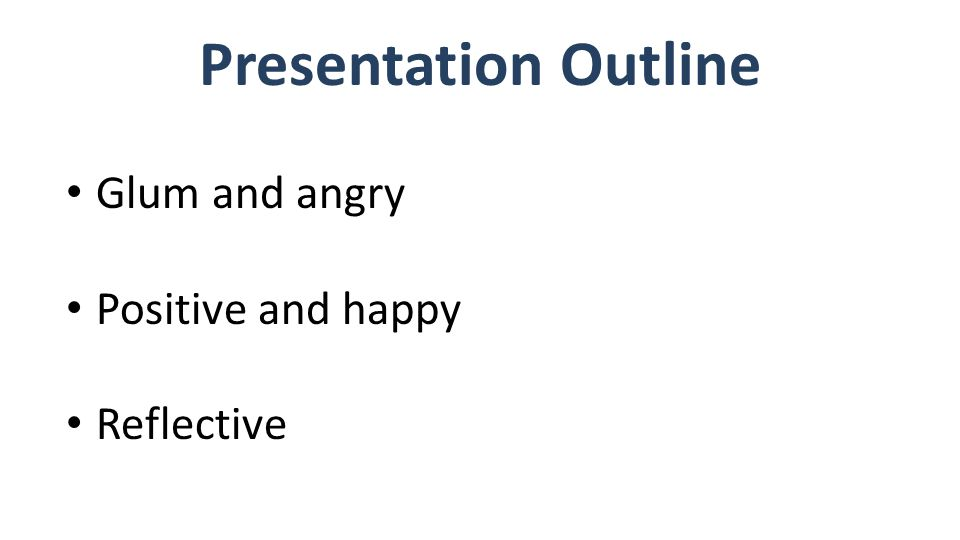 Presentation Outline Glum and angry Positive and happy Reflective