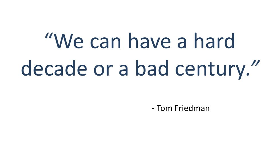 We can have a hard decade or a bad century. - Tom Friedman