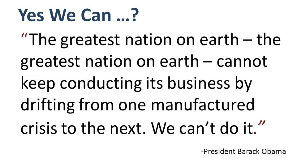 The greatest nation on earth – the greatest nation on earth – cannot keep conducting its business by drifting from one manufactured crisis to the next.