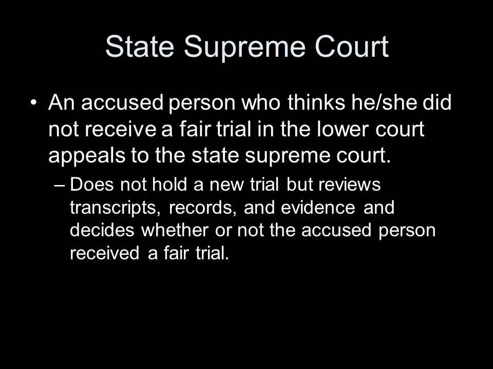 State Supreme Court An accused person who thinks he/she did not receive a fair trial in the lower court appeals to the state supreme court. –Does not
