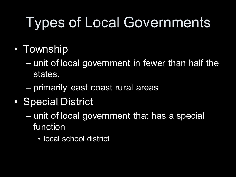 Types of Local Governments Township –unit of local government in fewer than half the states. –primarily east coast rural areas Special District –unit