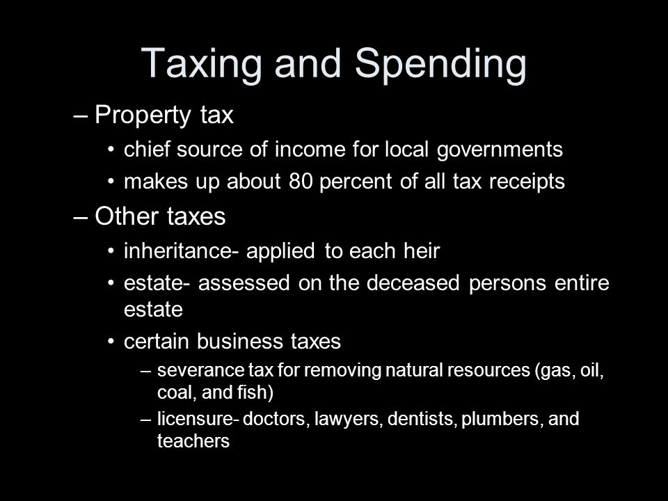 Taxing and Spending –Property tax chief source of income for local governments makes up about 80 percent of all tax receipts –Other taxes inheritance-