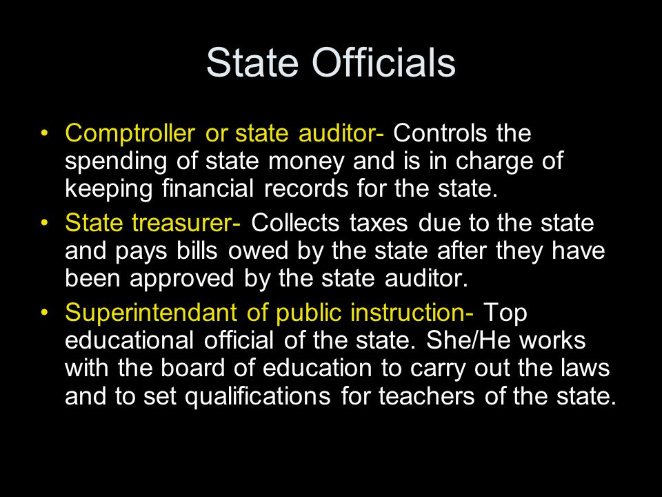 State Officials Comptroller or state auditor- Controls the spending of state money and is in charge of keeping financial records for the state. State