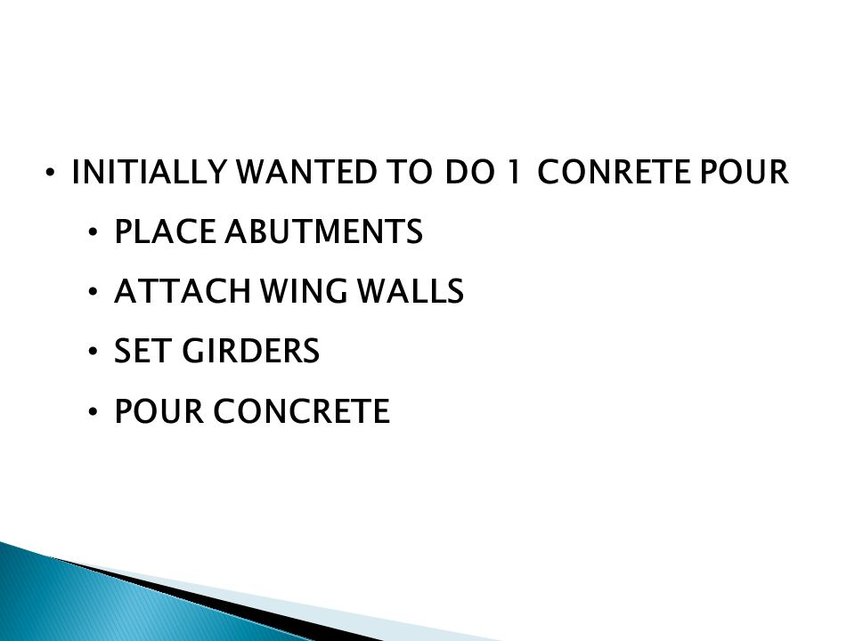INITIALLY WANTED TO DO 1 CONRETE POUR PLACE ABUTMENTS ATTACH WING WALLS SET GIRDERS POUR CONCRETE
