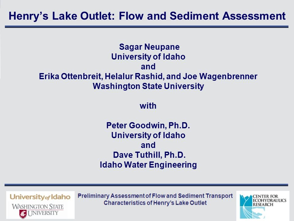 Henry's Lake Outlet: Flow and Sediment Assessment Sagar Neupane University of Idaho and Erika Ottenbreit, Helalur Rashid, and Joe Wagenbrenner Washington State University with Peter Goodwin, Ph.D.