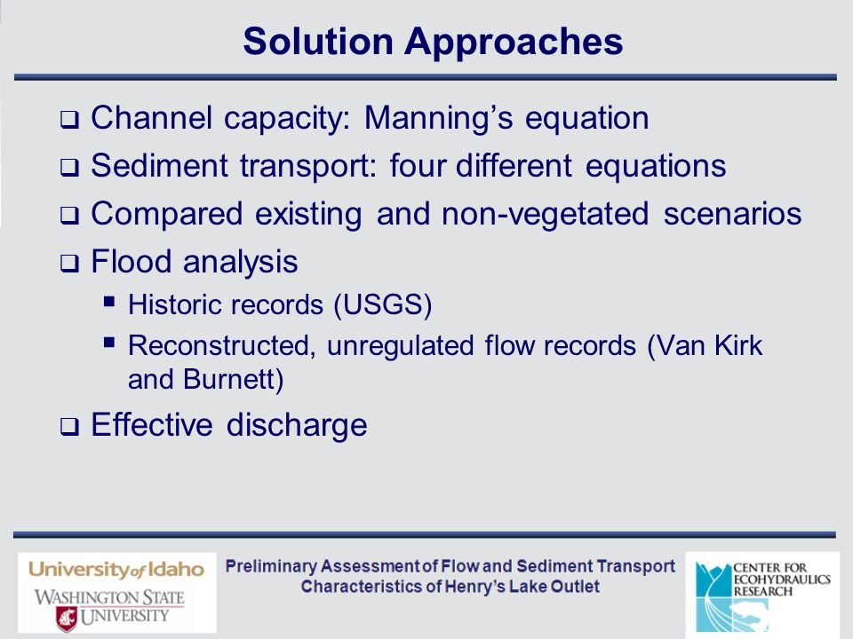 Solution Approaches  Channel capacity: Manning's equation  Sediment transport: four different equations  Compared existing and non-vegetated scenarios  Flood analysis  Historic records (USGS)  Reconstructed, unregulated flow records (Van Kirk and Burnett)  Effective discharge