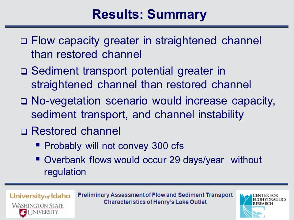 Results: Summary  Flow capacity greater in straightened channel than restored channel  Sediment transport potential greater in straightened channel than restored channel  No-vegetation scenario would increase capacity, sediment transport, and channel instability  Restored channel  Probably will not convey 300 cfs  Overbank flows would occur 29 days/year without regulation