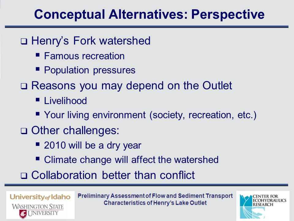 Conceptual Alternatives: Perspective  Henry's Fork watershed  Famous recreation  Population pressures  Reasons you may depend on the Outlet  Livelihood  Your living environment (society, recreation, etc.)  Other challenges:  2010 will be a dry year  Climate change will affect the watershed  Collaboration better than conflict