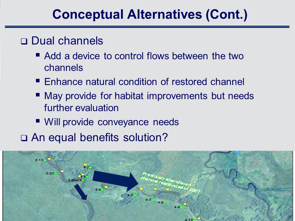 Conceptual Alternatives (Cont.)  Dual channels  Add a device to control flows between the two channels  Enhance natural condition of restored channel  May provide for habitat improvements but needs further evaluation  Will provide conveyance needs  An equal benefits solution