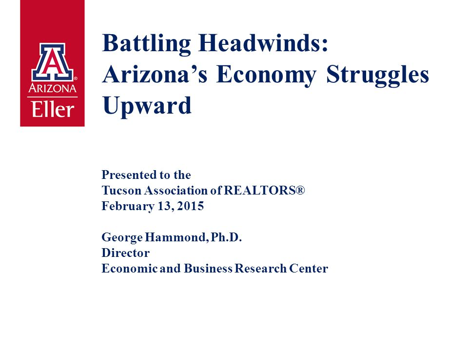 Battling Headwinds: Arizona's Economy Struggles Upward Presented to the Tucson Association of REALTORS® February 13, 2015 George Hammond, Ph.D. Direct