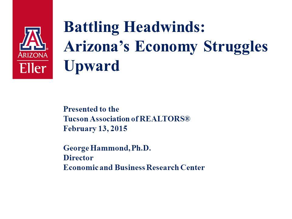 Battling Headwinds: Arizona's Economy Struggles Upward Presented to the Tucson Association of REALTORS® February 13, 2015 George Hammond, Ph.D.