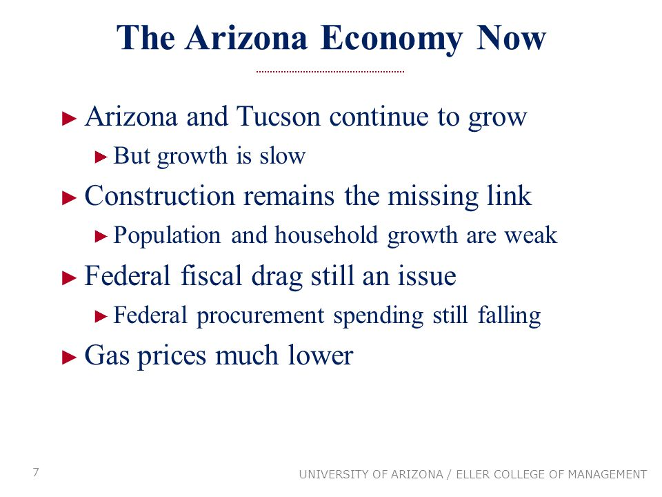 The Arizona Economy Now ► Arizona and Tucson continue to grow ► But growth is slow ► Construction remains the missing link ► Population and household growth are weak ► Federal fiscal drag still an issue ► Federal procurement spending still falling ► Gas prices much lower 7 UNIVERSITY OF ARIZONA / ELLER COLLEGE OF MANAGEMENT