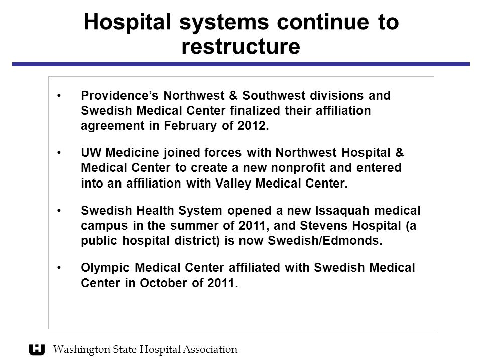 Washington State Hospital Association Hospital systems continue to restructure Providence's Northwest & Southwest divisions and Swedish Medical Center finalized their affiliation agreement in February of 2012.