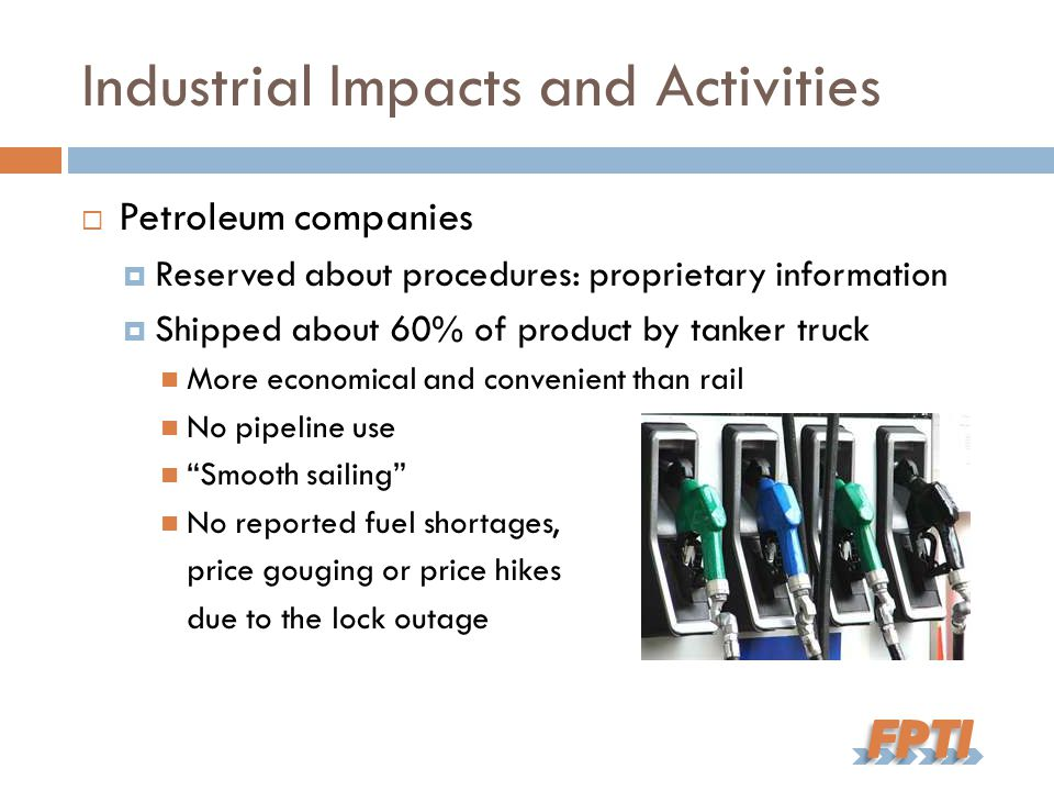 Industrial Impacts and Activities  Petroleum companies  Reserved about procedures: proprietary information  Shipped about 60% of product by tanker truck More economical and convenient than rail No pipeline use Smooth sailing No reported fuel shortages, price gouging or price hikes due to the lock outage