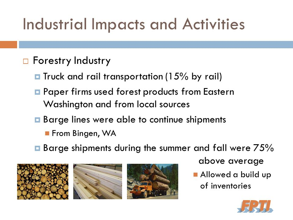 Industrial Impacts and Activities  Forestry Industry  Truck and rail transportation (15% by rail)  Paper firms used forest products from Eastern Washington and from local sources  Barge lines were able to continue shipments From Bingen, WA  Barge shipments during the summer and fall were 75% above average Allowed a build up of inventories