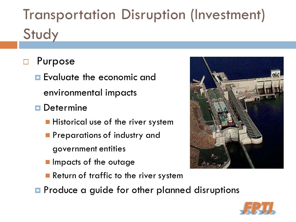 Transportation Disruption (Investment) Study  Purpose  Evaluate the economic and environmental impacts  Determine Historical use of the river system Preparations of industry and government entities Impacts of the outage Return of traffic to the river system  Produce a guide for other planned disruptions
