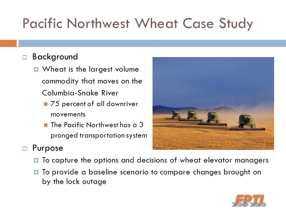 Pacific Northwest Wheat Case Study  Background  Wheat is the largest volume commodity that moves on the Columbia-Snake River 75 percent of all downriver movements The Pacific Northwest has a 3 pronged transportation system  Purpose  To capture the options and decisions of wheat elevator managers  To provide a baseline scenario to compare changes brought on by the lock outage