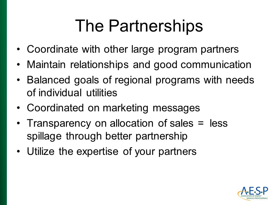 The Partnerships Coordinate with other large program partners Maintain relationships and good communication Balanced goals of regional programs with n