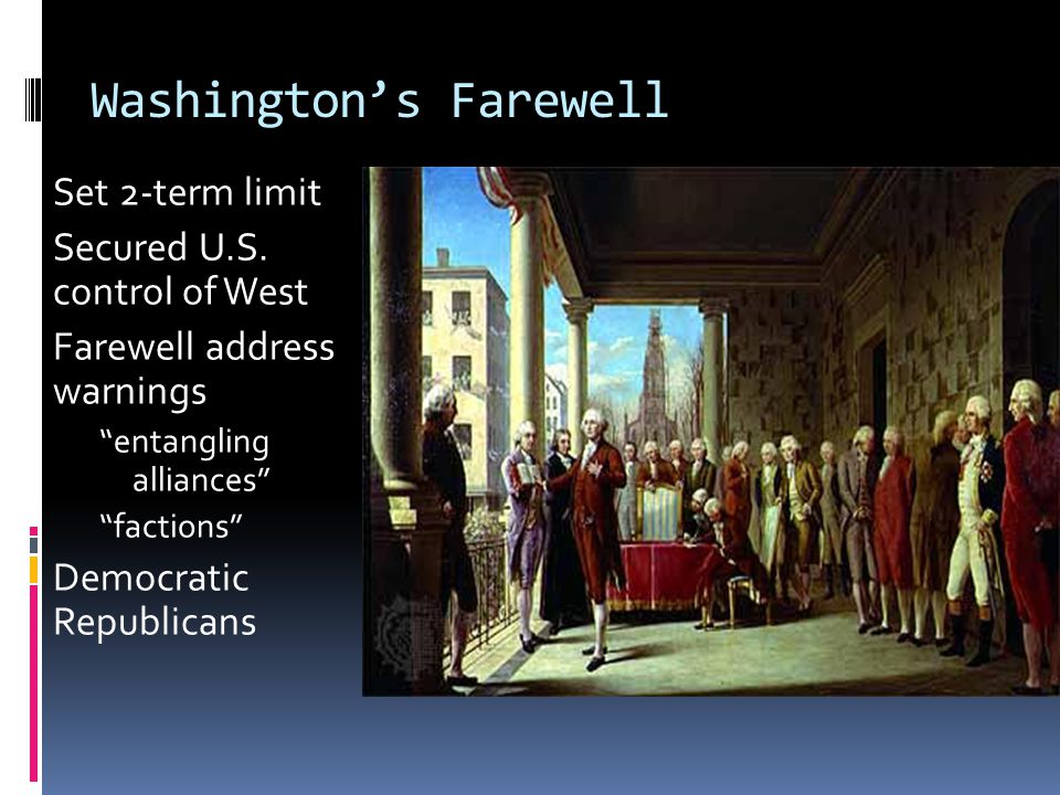 "Washington's Farewell Set 2-term limit Secured U.S. control of West Farewell address warnings ""entangling alliances"" ""factions"" Democratic Republicans"