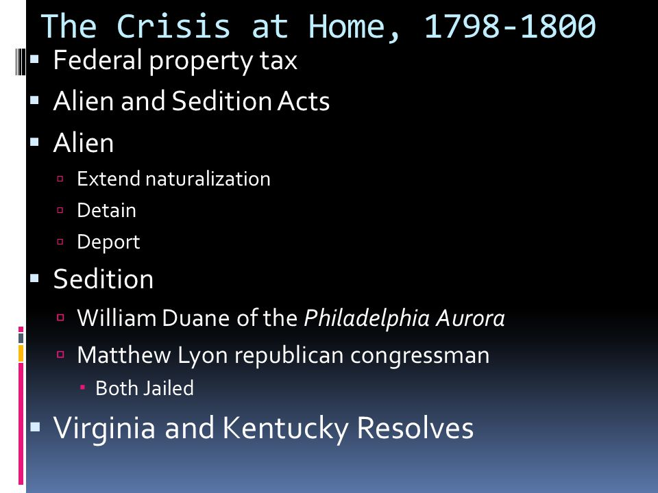The Crisis at Home, 1798-1800  Federal property tax  Alien and Sedition Acts  Alien  Extend naturalization  Detain  Deport  Sedition  William Duane of the Philadelphia Aurora  Matthew Lyon republican congressman  Both Jailed  Virginia and Kentucky Resolves