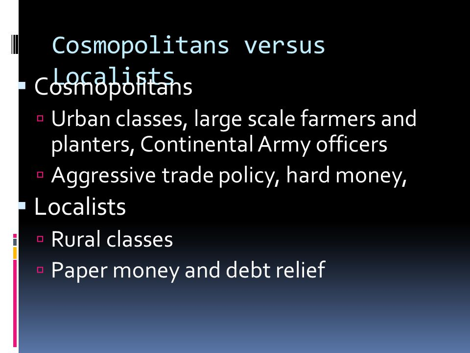 Cosmopolitans versus Localists  Cosmopolitans  Urban classes, large scale farmers and planters, Continental Army officers  Aggressive trade policy,
