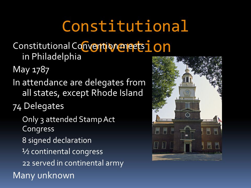Constitutional Convention Constitutional Convention meets in Philadelphia May 1787 In attendance are delegates from all states, except Rhode Island 74 Delegates Only 3 attended Stamp Act Congress 8 signed declaration ½ continental congress 22 served in continental army Many unknown